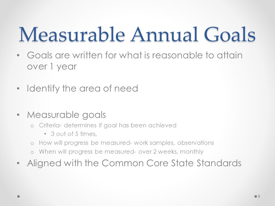 Measurable Annual Goals Goals are written for what is reasonable to attain over 1 year Identify the area of need Measurable goals o Criteria- determin