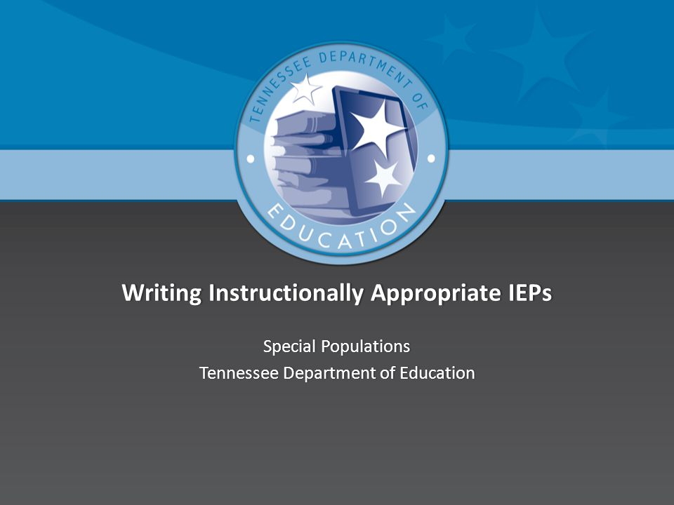 Writing Instructionally Appropriate IEPsWriting Instructionally Appropriate IEPs Special PopulationsSpecial Populations Tennessee Department of EducationTennessee Department of Education