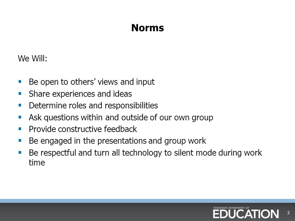 Norms We Will:  Be open to others' views and input  Share experiences and ideas  Determine roles and responsibilities  Ask questions within and outside of our own group  Provide constructive feedback  Be engaged in the presentations and group work  Be respectful and turn all technology to silent mode during work time 2