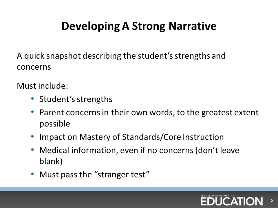 Developing A Strong Narrative A quick snapshot describing the student's strengths and concerns Must include: Student's strengths Parent concerns in their own words, to the greatest extent possible Impact on Mastery of Standards/Core Instruction Medical information, even if no concerns (don't leave blank) Must pass the stranger test 5