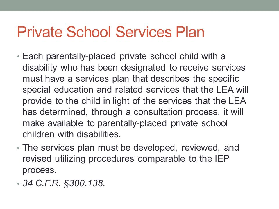 Private School Services Plan Each parentally-placed private school child with a disability who has been designated to receive services must have a services plan that describes the specific special education and related services that the LEA will provide to the child in light of the services that the LEA has determined, through a consultation process, it will make available to parentally-placed private school children with disabilities.