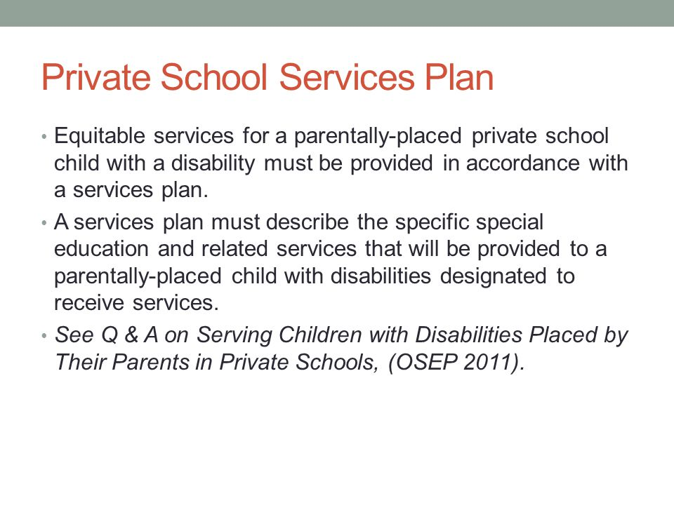Private School Services Plan Equitable services for a parentally-placed private school child with a disability must be provided in accordance with a services plan.