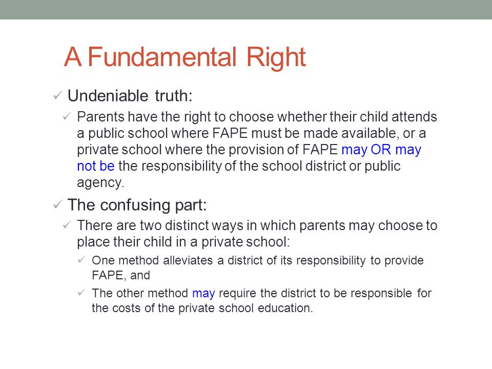 A Fundamental Right Undeniable truth: Parents have the right to choose whether their child attends a public school where FAPE must be made available, or a private school where the provision of FAPE may OR may not be the responsibility of the school district or public agency.
