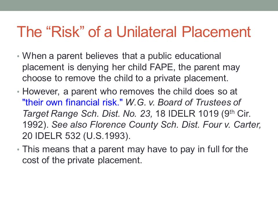 The Risk of a Unilateral Placement When a parent believes that a public educational placement is denying her child FAPE, the parent may choose to remove the child to a private placement.