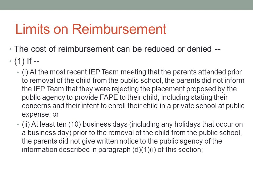Limits on Reimbursement The cost of reimbursement can be reduced or denied -- (1) If -- (i) At the most recent IEP Team meeting that the parents attended prior to removal of the child from the public school, the parents did not inform the IEP Team that they were rejecting the placement proposed by the public agency to provide FAPE to their child, including stating their concerns and their intent to enroll their child in a private school at public expense; or (ii) At least ten (10) business days (including any holidays that occur on a business day) prior to the removal of the child from the public school, the parents did not give written notice to the public agency of the information described in paragraph (d)(1)(i) of this section;