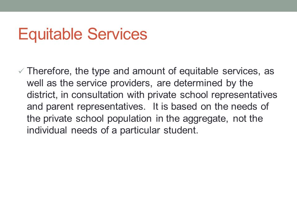 Equitable Services Therefore, the type and amount of equitable services, as well as the service providers, are determined by the district, in consultation with private school representatives and parent representatives.