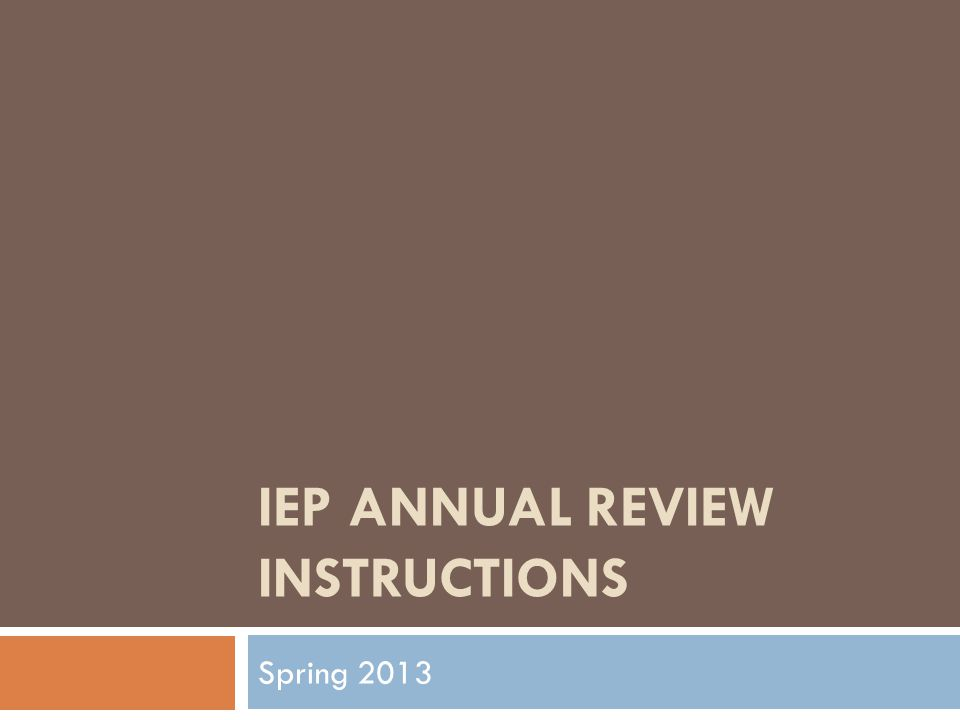 IEP ANNUAL REVIEW INSTRUCTIONS Spring 2013