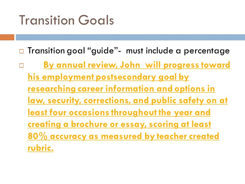 Functional Goals  Functional goal guide -  If a student is on task an average of 50% of the time:  By annual review, Jane will increase her amount of time on task from 50% to 80% when observed on at least three occasions in various classes as measured by time-sampling data collection and teacher observation.