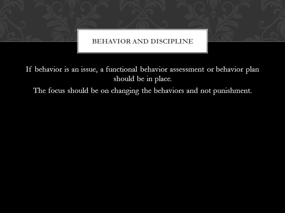 If behavior is an issue, a functional behavior assessment or behavior plan should be in place.