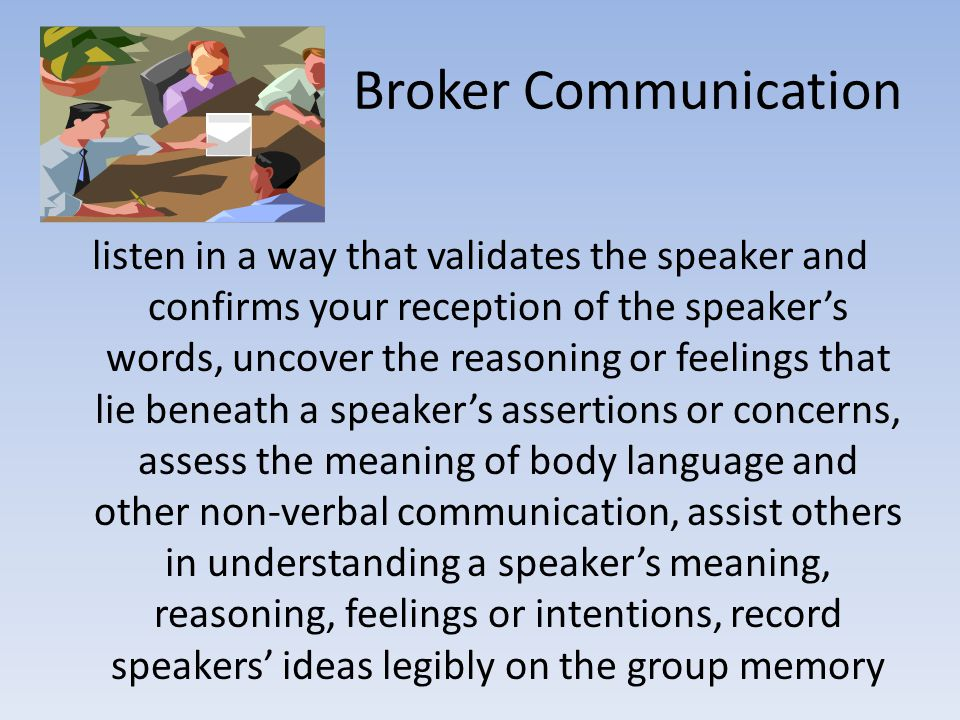 Broker Communication listen in a way that validates the speaker and confirms your reception of the speaker's words, uncover the reasoning or feelings that lie beneath a speaker's assertions or concerns, assess the meaning of body language and other non-verbal communication, assist others in understanding a speaker's meaning, reasoning, feelings or intentions, record speakers' ideas legibly on the group memory