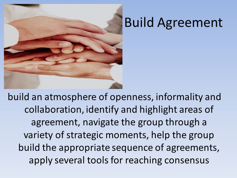 Build Agreement build an atmosphere of openness, informality and collaboration, identify and highlight areas of agreement, navigate the group through a variety of strategic moments, help the group build the appropriate sequence of agreements, apply several tools for reaching consensus