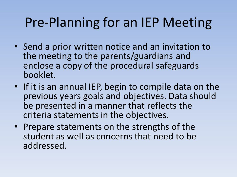 Pre-Planning for an IEP Meeting Send a prior written notice and an invitation to the meeting to the parents/guardians and enclose a copy of the procedural safeguards booklet.
