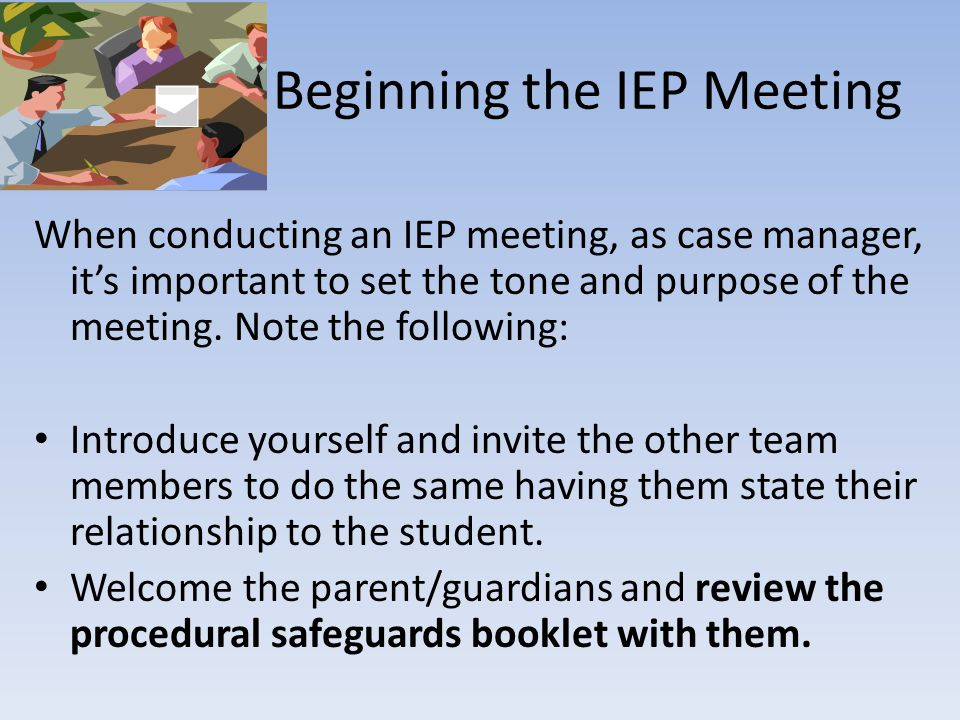 Beginning the IEP Meeting When conducting an IEP meeting, as case manager, it's important to set the tone and purpose of the meeting.