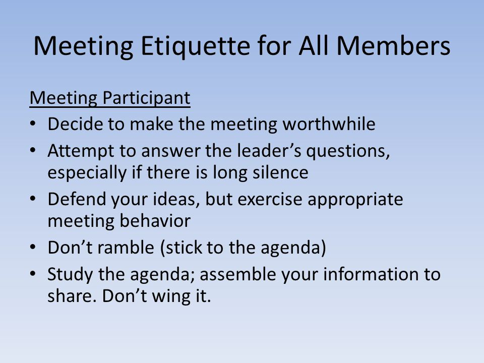 Meeting Etiquette for All Members Meeting Participant Decide to make the meeting worthwhile Attempt to answer the leader's questions, especially if there is long silence Defend your ideas, but exercise appropriate meeting behavior Don't ramble (stick to the agenda) Study the agenda; assemble your information to share.