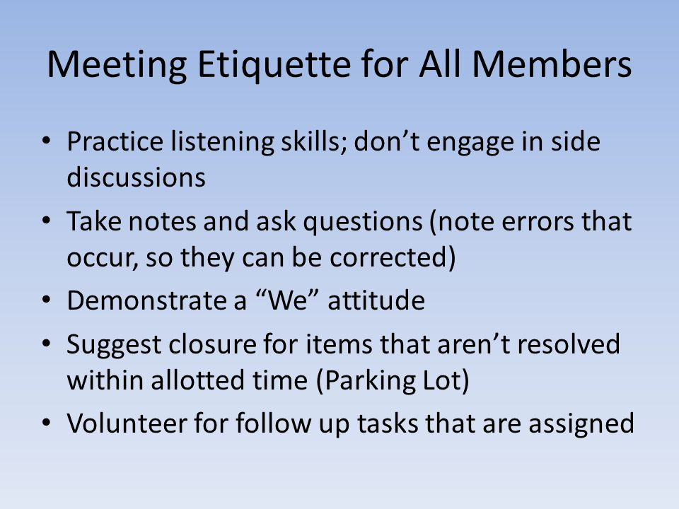 Meeting Etiquette for All Members Practice listening skills; don't engage in side discussions Take notes and ask questions (note errors that occur, so they can be corrected) Demonstrate a We attitude Suggest closure for items that aren't resolved within allotted time (Parking Lot) Volunteer for follow up tasks that are assigned