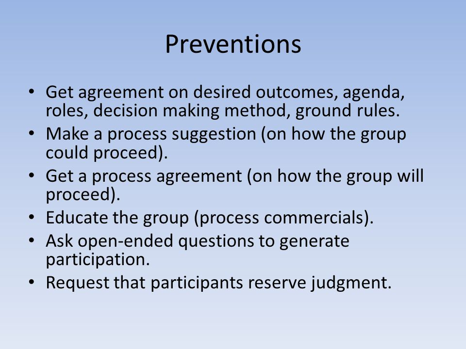 Preventions Get agreement on desired outcomes, agenda, roles, decision making method, ground rules.