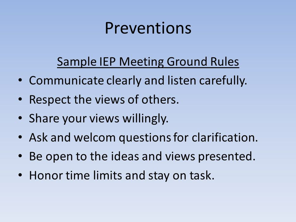Preventions Sample IEP Meeting Ground Rules Communicate clearly and listen carefully. Respect the views of others. Share your views willingly. Ask and