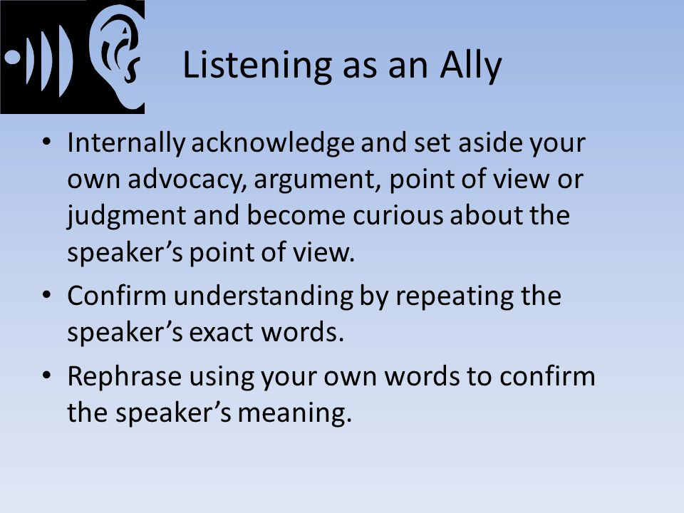 Listening as an Ally Internally acknowledge and set aside your own advocacy, argument, point of view or judgment and become curious about the speaker's point of view.