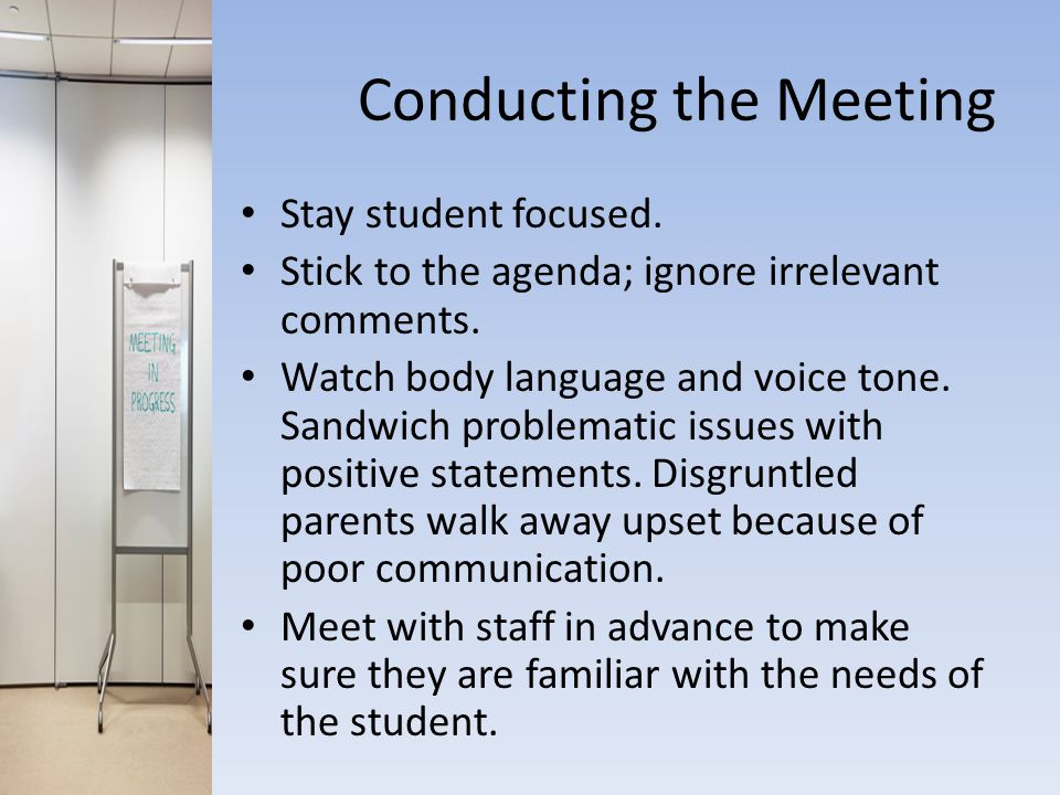 Conducting the Meeting Stay student focused. Stick to the agenda; ignore irrelevant comments.
