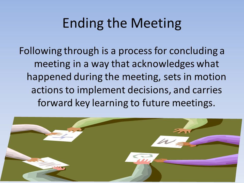 Ending the Meeting Following through is a process for concluding a meeting in a way that acknowledges what happened during the meeting, sets in motion actions to implement decisions, and carries forward key learning to future meetings.