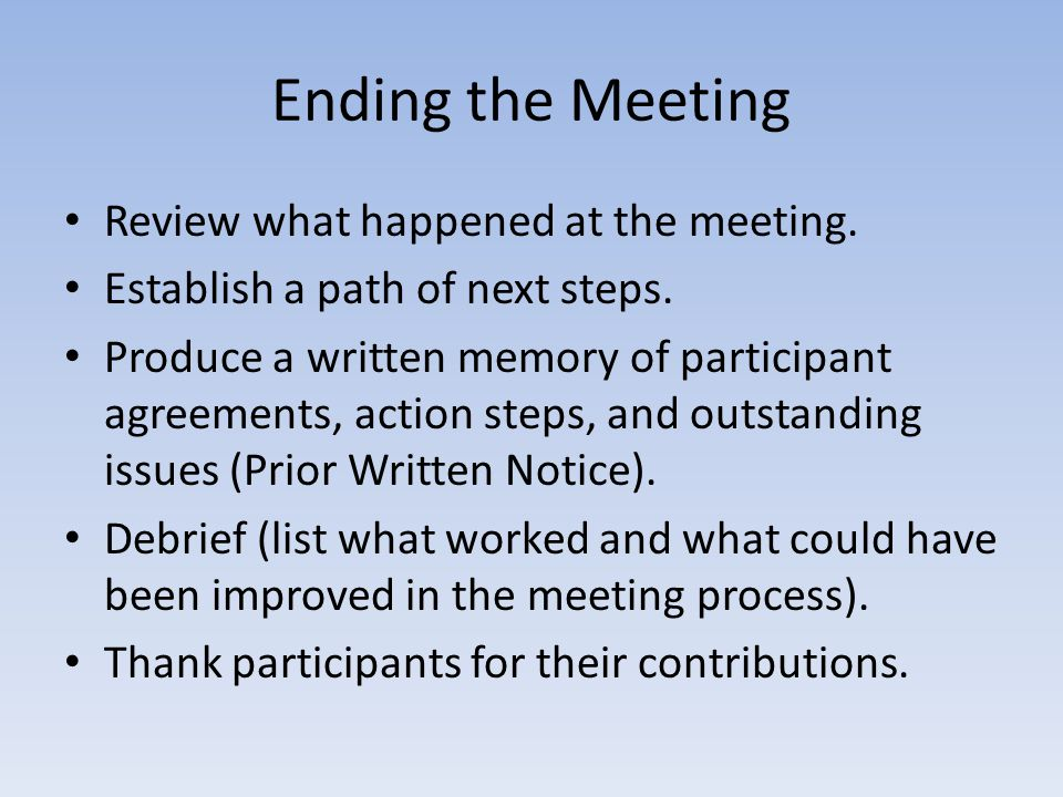 Ending the Meeting Review what happened at the meeting. Establish a path of next steps. Produce a written memory of participant agreements, action ste