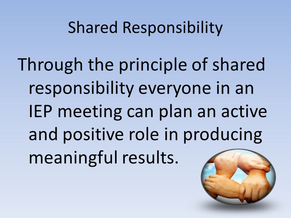 Shared Responsibility Through the principle of shared responsibility everyone in an IEP meeting can plan an active and positive role in producing meaningful results.