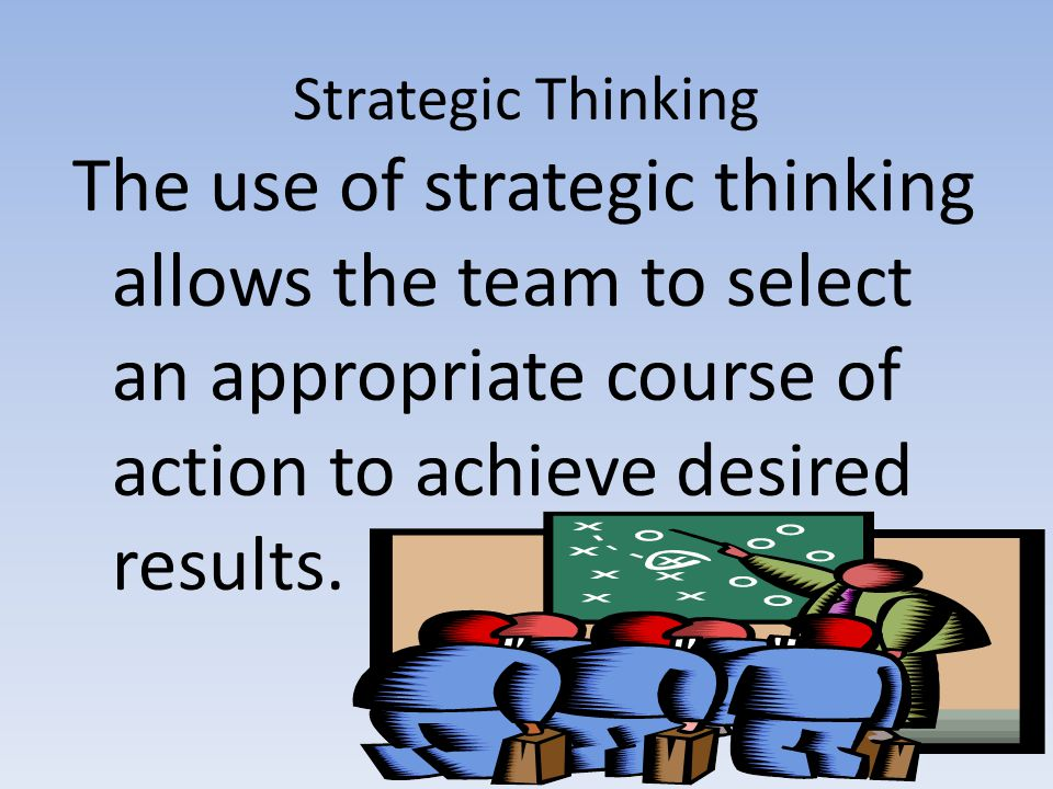 Strategic Thinking The use of strategic thinking allows the team to select an appropriate course of action to achieve desired results.