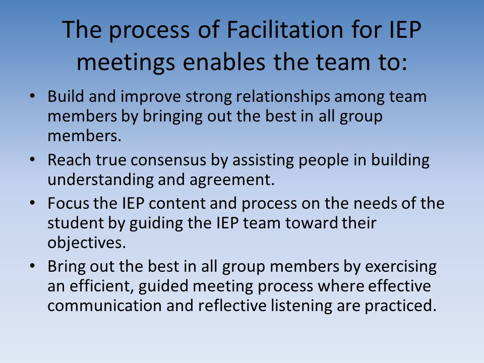 The process of Facilitation for IEP meetings enables the team to: Build and improve strong relationships among team members by bringing out the best i