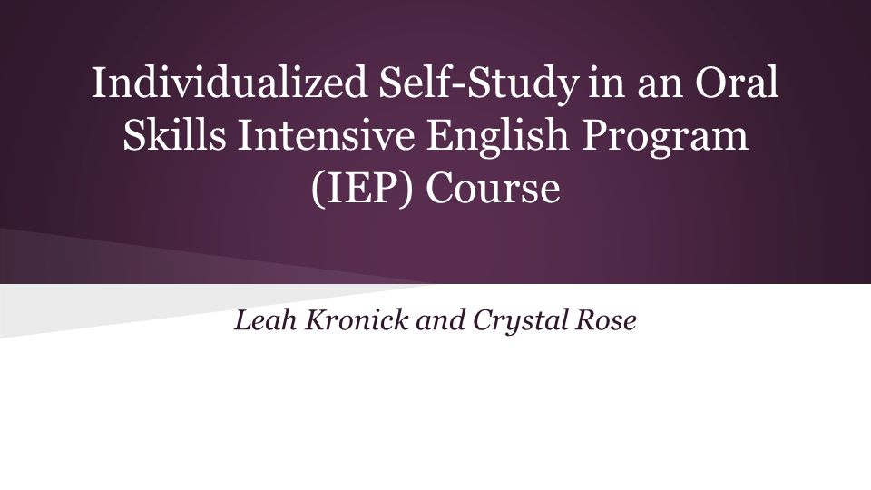 Individualized Self-Study in an Oral Skills Intensive English Program (IEP) Course Leah Kronick and Crystal Rose