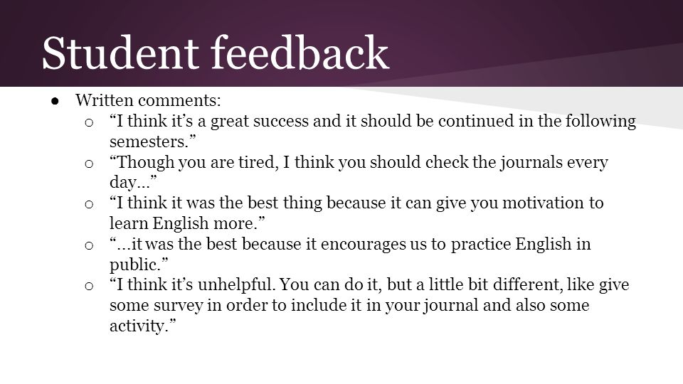 Student feedback ● Written comments: o I think it's a great success and it should be continued in the following semesters. o Though you are tired, I think you should check the journals every day… o I think it was the best thing because it can give you motivation to learn English more. o ...it was the best because it encourages us to practice English in public. o I think it's unhelpful.