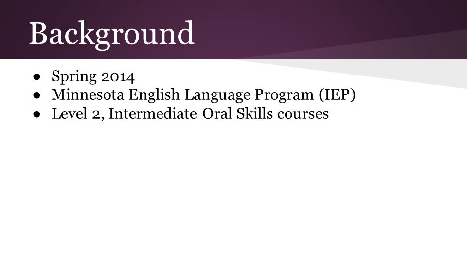 Background ● Spring 2014 ● Minnesota English Language Program (IEP) ● Level 2, Intermediate Oral Skills courses
