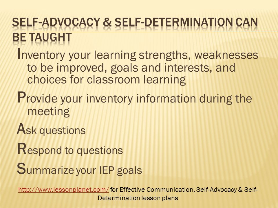 I nventory your learning strengths, weaknesses to be improved, goals and interests, and choices for classroom learning P rovide your inventory information during the meeting A sk questions R espond to questions S ummarize your IEP goals http://www.lessonplanet.com/http://www.lessonplanet.com/ for Effective Communication, Self-Advocacy & Self- Determination lesson plans