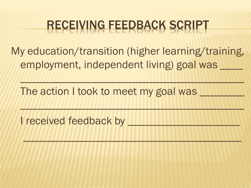 My education/transition (higher learning/training, employment, independent living) goal was ____ ________________________________________ The action I took to meet my goal was ________ ________________________________________ I received feedback by ____________________ _______________________________________