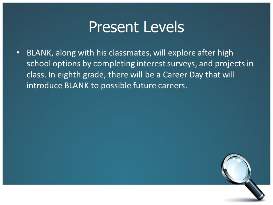 Present Levels BLANK, along with his classmates, will explore after high school options by completing interest surveys, and projects in class. In eigh