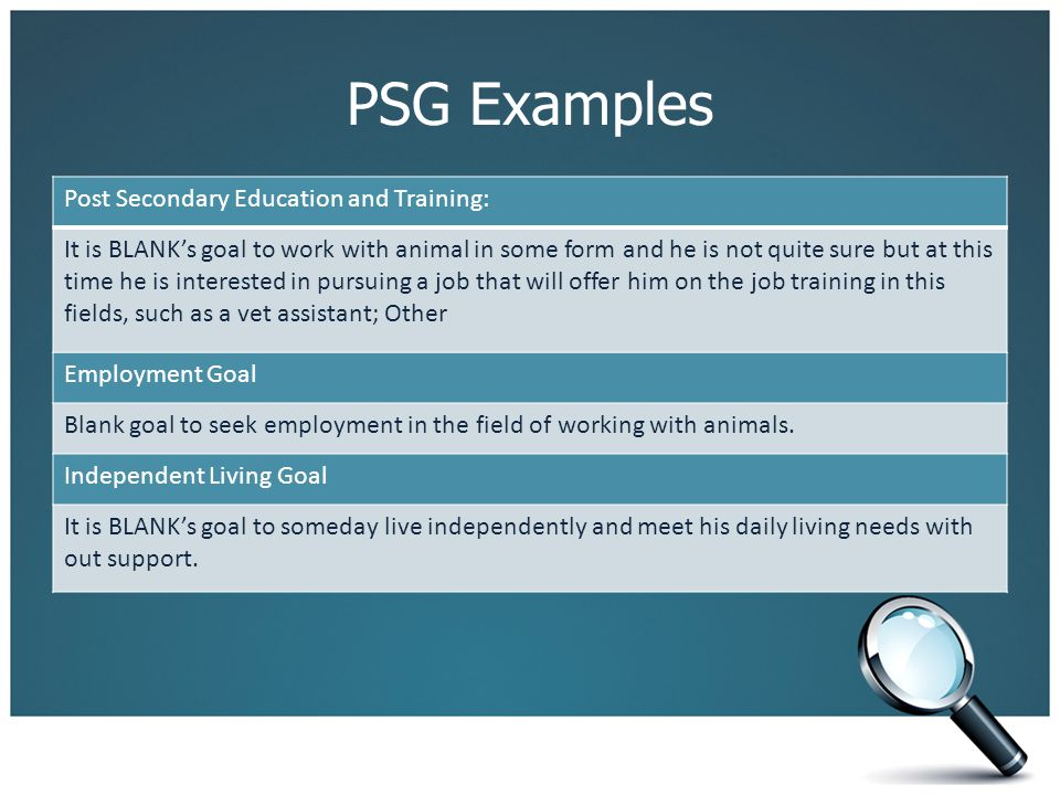 PSG Examples Post Secondary Education and Training: It is BLANK's goal to work with animal in some form and he is not quite sure but at this time he i