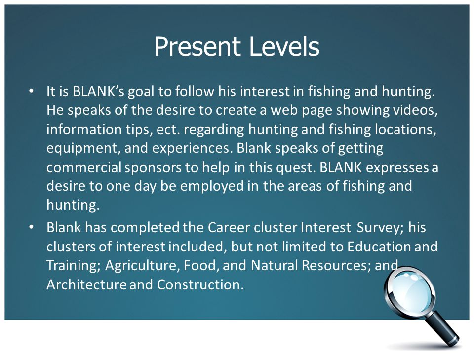 Present Levels It is BLANK's goal to follow his interest in fishing and hunting. He speaks of the desire to create a web page showing videos, informat