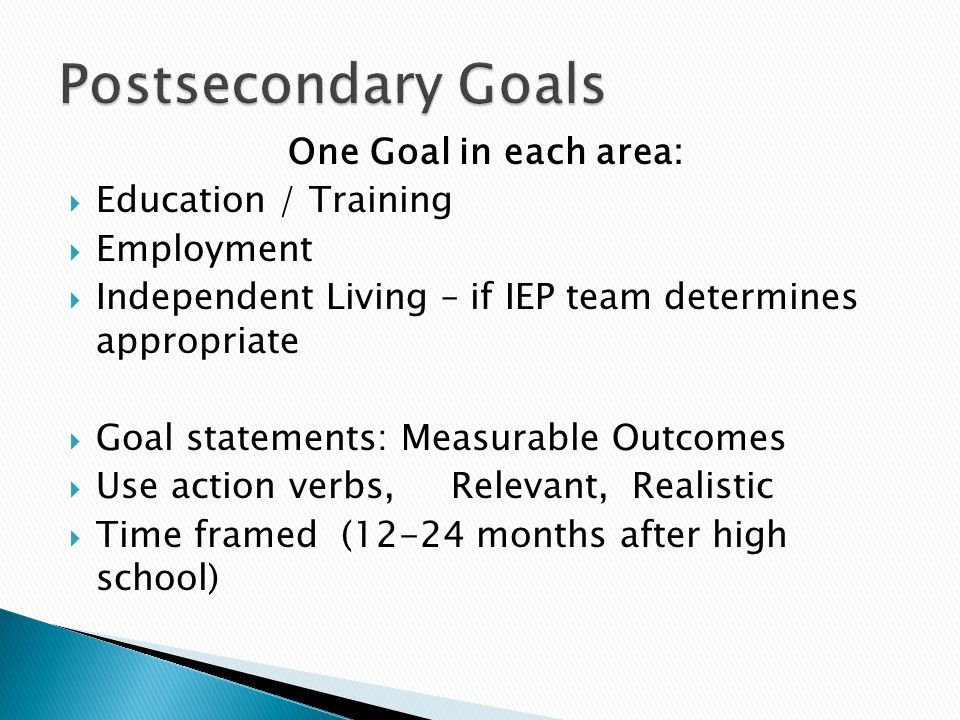One Goal in each area:  Education / Training  Employment  Independent Living – if IEP team determines appropriate  Goal statements: Measurable Outcomes  Use action verbs, Relevant, Realistic  Time framed (12-24 months after high school)