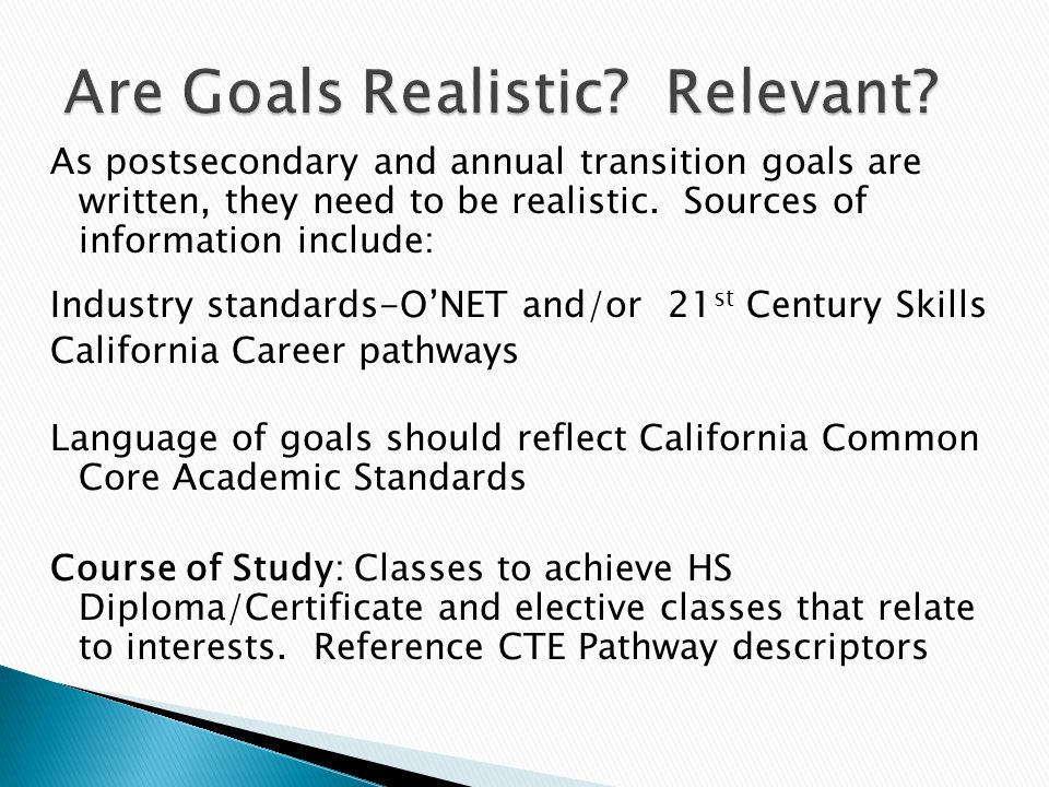 As postsecondary and annual transition goals are written, they need to be realistic. Sources of information include: Industry standards-O'NET and/or 2