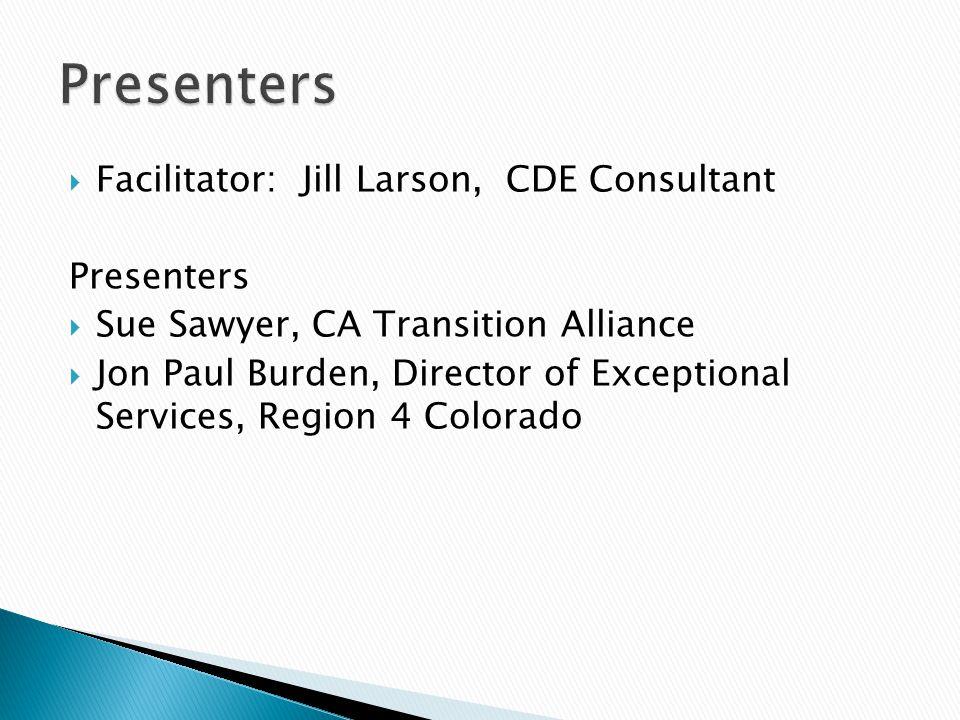  Facilitator: Jill Larson, CDE Consultant Presenters  Sue Sawyer, CA Transition Alliance  Jon Paul Burden, Director of Exceptional Services, Region 4 Colorado