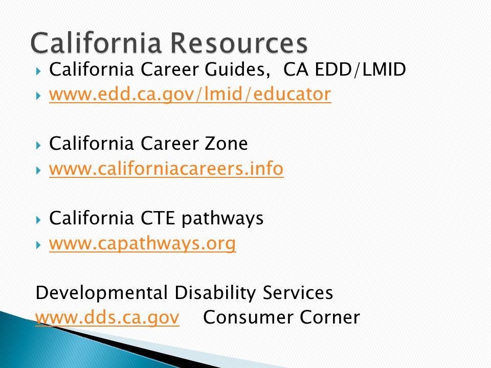  California Career Guides, CA EDD/LMID  www.edd.ca.gov/lmid/educator www.edd.ca.gov/lmid/educator  California Career Zone  www.californiacareers.info www.californiacareers.info  California CTE pathways  www.capathways.org www.capathways.org Developmental Disability Services www.dds.ca.govwww.dds.ca.gov Consumer Corner