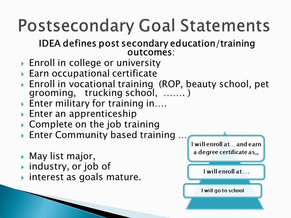 IDEA defines post secondary education/training outcomes:  Enroll in college or university  Earn occupational certificate  Enroll in vocational training (ROP, beauty school, pet grooming, trucking school, …….