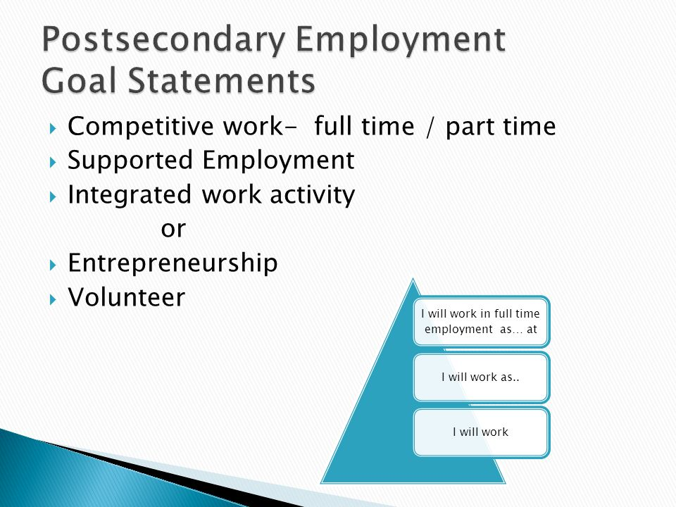  Competitive work- full time / part time  Supported Employment  Integrated work activity or  Entrepreneurship  Volunteer I will work in full time employment as… at I will work as..I will work