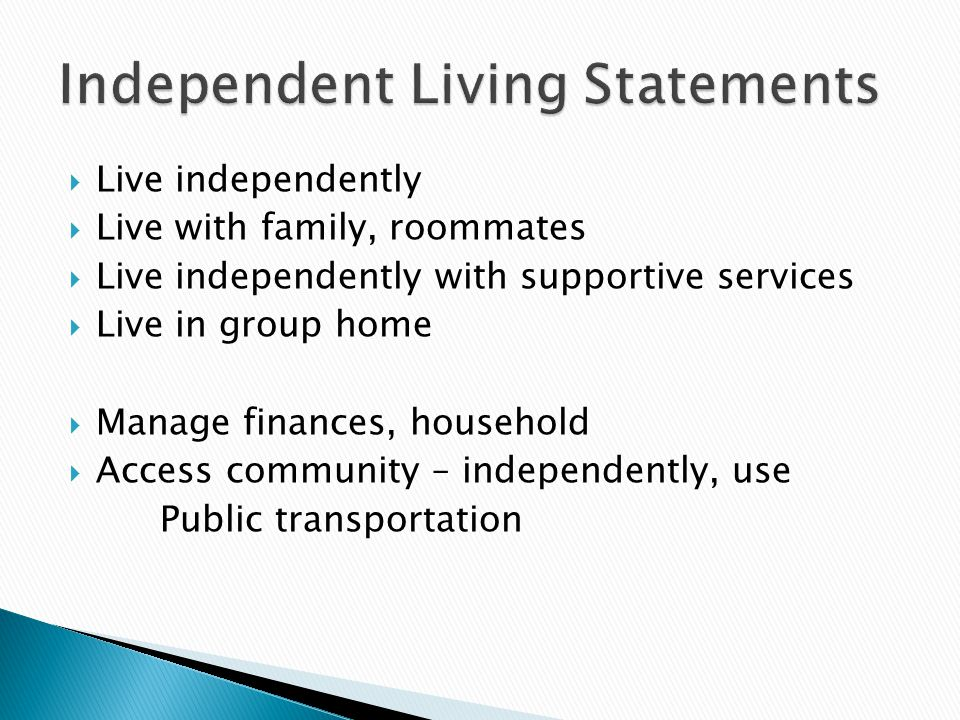  Live independently  Live with family, roommates  Live independently with supportive services  Live in group home  Manage finances, household  Access community – independently, use Public transportation