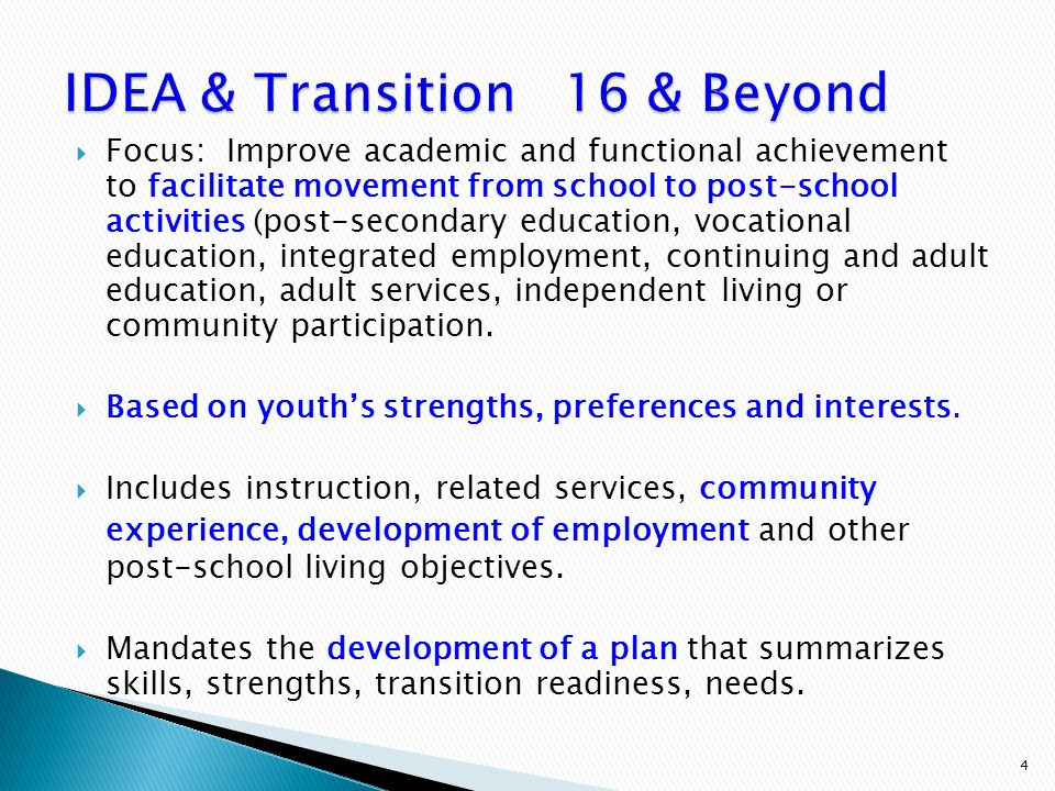  Focus: Improve academic and functional achievement to facilitate movement from school to post-school activities (post-secondary education, vocational education, integrated employment, continuing and adult education, adult services, independent living or community participation.