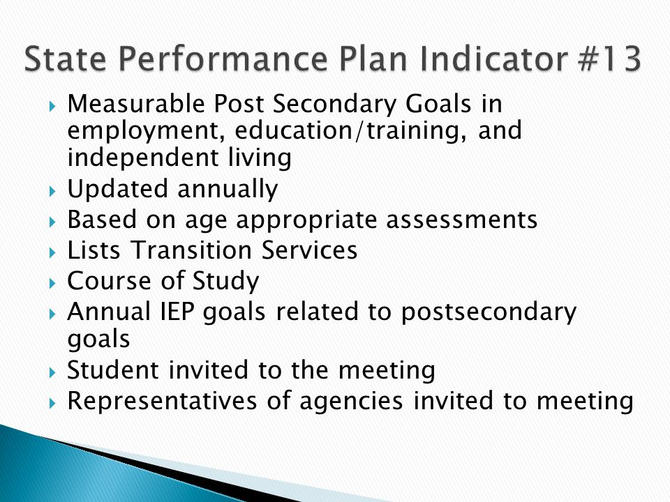  Measurable Post Secondary Goals in employment, education/training, and independent living  Updated annually  Based on age appropriate assessments  Lists Transition Services  Course of Study  Annual IEP goals related to postsecondary goals  Student invited to the meeting  Representatives of agencies invited to meeting