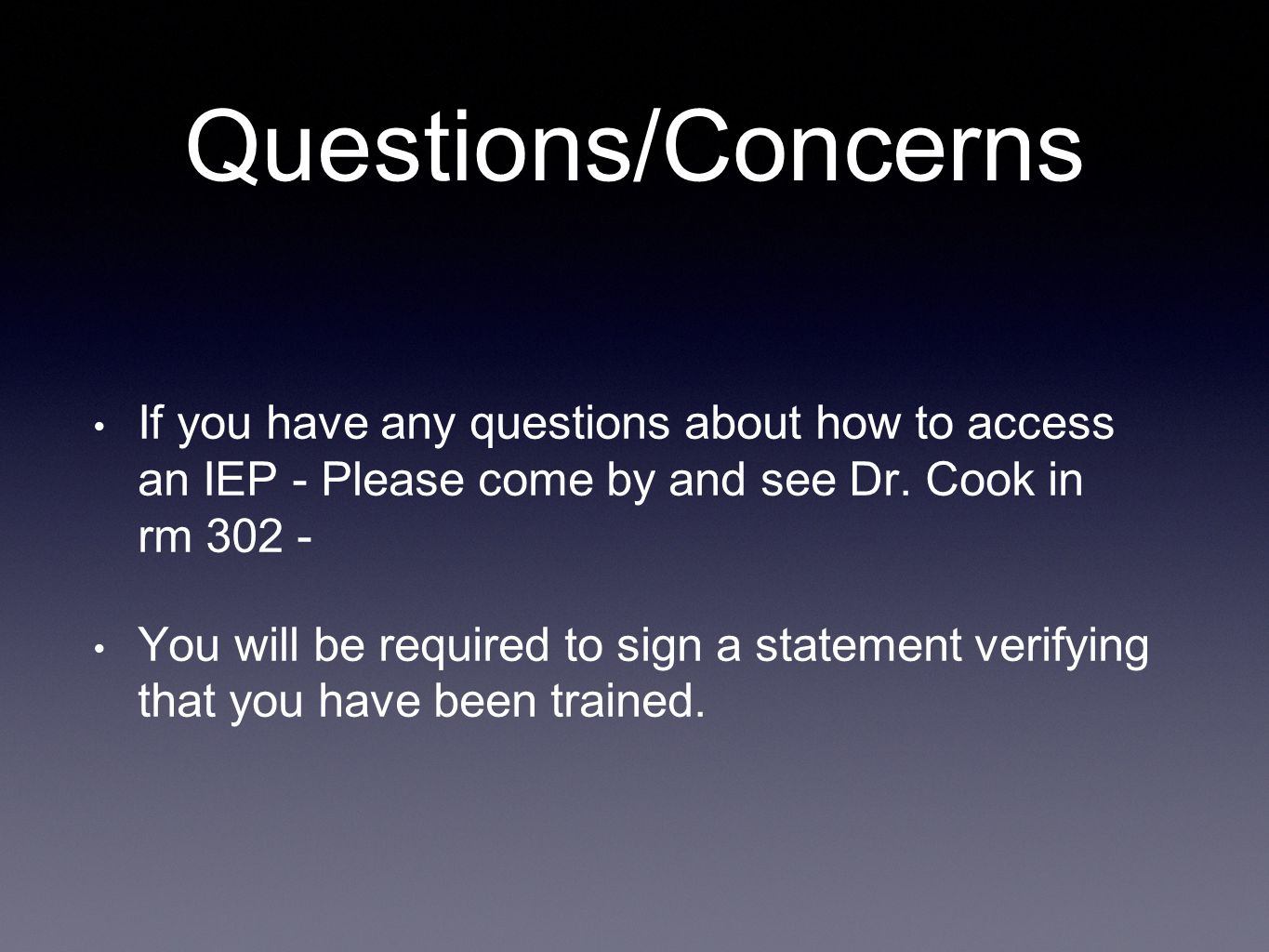 Questions/Concerns If you have any questions about how to access an IEP - Please come by and see Dr. Cook in rm 302 - You will be required to sign a s