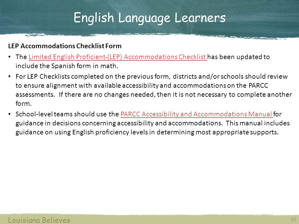 10 Louisiana Believes LEP Accommodations Checklist Form The Limited English Proficient (LEP) Accommodations Checklist has been updated to include the Spanish form in math.Limited English Proficient (LEP) Accommodations Checklist For LEP Checklists completed on the previous form, districts and/or schools should review to ensure alignment with available accessibility and accommodations on the PARCC assessments.