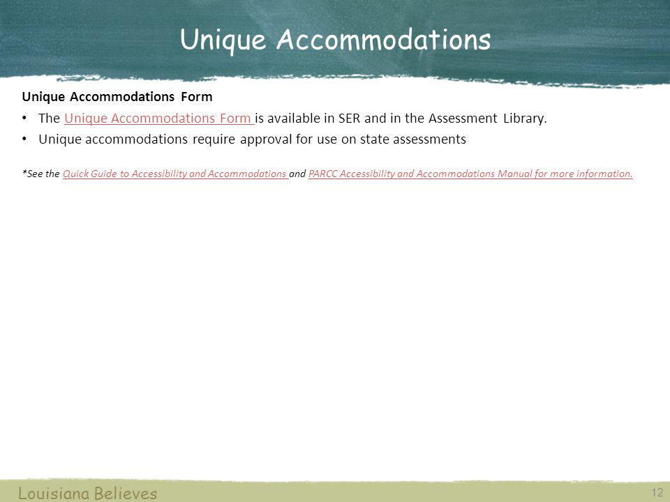 12 Louisiana Believes Unique Accommodations Form The Unique Accommodations Form is available in SER and in the Assessment Library.Unique Accommodations Form Unique accommodations require approval for use on state assessments *See the Quick Guide to Accessibility and Accommodations and PARCC Accessibility and Accommodations Manual for more information.Quick Guide to Accessibility and Accommodations PARCC Accessibility and Accommodations Manual for more information.