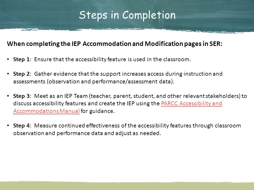 Steps in Completion When completing the IEP Accommodation and Modification pages in SER: Step 1: Ensure that the accessibility feature is used in the classroom.