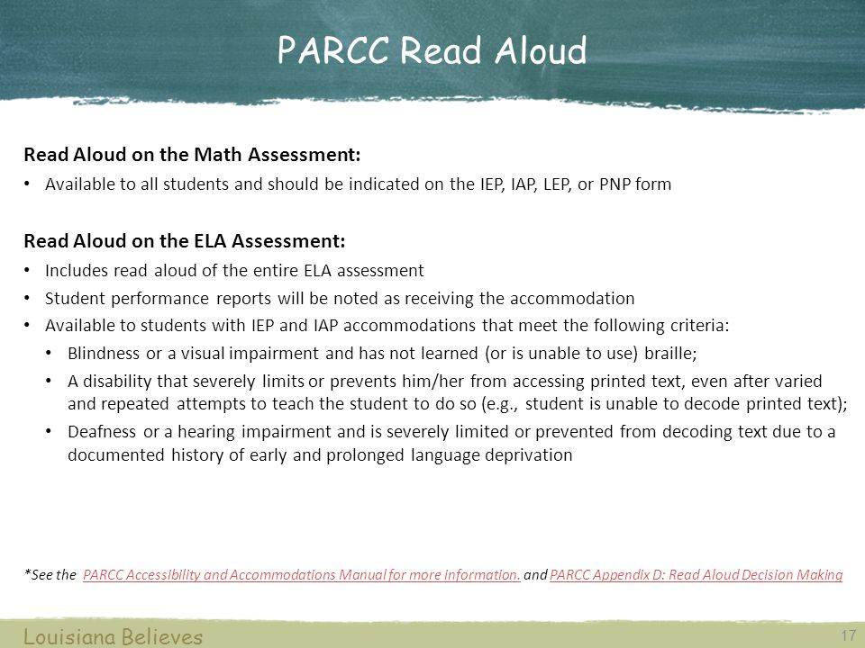 17 Louisiana Believes Read Aloud on the Math Assessment: Available to all students and should be indicated on the IEP, IAP, LEP, or PNP form Read Aloud on the ELA Assessment: Includes read aloud of the entire ELA assessment Student performance reports will be noted as receiving the accommodation Available to students with IEP and IAP accommodations that meet the following criteria: Blindness or a visual impairment and has not learned (or is unable to use) braille; A disability that severely limits or prevents him/her from accessing printed text, even after varied and repeated attempts to teach the student to do so (e.g., student is unable to decode printed text); Deafness or a hearing impairment and is severely limited or prevented from decoding text due to a documented history of early and prolonged language deprivation *See the PARCC Accessibility and Accommodations Manual for more information.